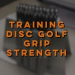 Get a Grip – 3 Ways to Increase Your Disc Golf Grip Strength