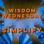 Wisdom Wednesday – Simplify