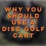 Why You Should Start Using a Disc Golf Cart